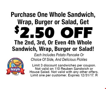 $2.50 OFF The 2nd, 3rd, Or Even 4th Whole Sandwich, Wrap, Burger or Salad With The Purchase Of One! Each Includes Potato Pancake Or Choice Of Side, And Delicious Pickles. Limit 3 discount sandwiches per coupon. Not valid on 110 Reuben Sandwich or House Salad. Not valid with any other offers. Limit one per customer. Expires 12/31/17. R