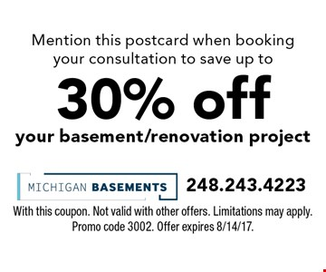 Mention this postcard when booking your consultation to save up to 30% off your basement/renovation project. With this coupon. Not valid with other offers. Limitations may apply. Promo code 3002. Offer expires 8/14/17.