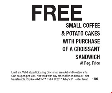 FREE Small Coffee & Potato Cakes. With Purchase Of A Croissant Sandwich At Reg. Price. Limit six. Valid at participating Cincinnati area Arby's restaurants. One coupon per visit. Not valid with any other offer or discount. Not transferable. Expires 6-25-17. TM &  2017 Arby's IP Holder Trust.