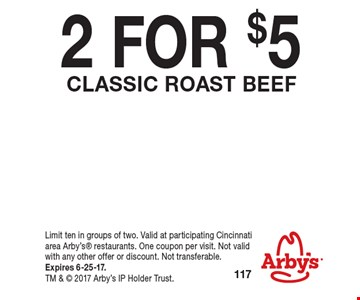 2 FOR $5 Classic ROAST BEEF. Limit ten in groups of two. Valid at participating Cincinnati area Arby's restaurants. One coupon per visit. Not valid with any other offer or discount. Not transferable. Expires 6-25-17. TM &  2017 Arby's IP Holder Trust.