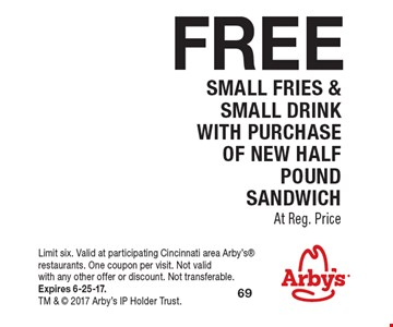 FREE Small Fries & Small Drink. With Purchase OF New Half Pound Sandwich At Reg. Price. Limit six. Valid at participating Cincinnati area Arby's restaurants. One coupon per visit. Not valid with any other offer or discount. Not transferable. Expires 6-25-17. TM &  2017 Arby's IP Holder Trust.