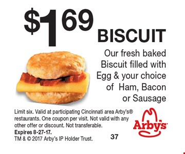 $1.69 BISCUIT Our fresh baked Biscuit filled with Egg & your choice  of Ham, Bacon or Sausage. Limit six. Valid at participating Cincinnati area Arby's restaurants. One coupon per visit. Not valid with any other offer or discount. Not transferable. Expires 8-27-17. TM &  2017 Arby's IP Holder Trust.