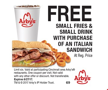 FREE Small Fries & Small Drink With Purchase OF an Italian sandwich At Reg. Price. Limit six. Valid at participating Cincinnati area Arby's restaurants. One coupon per visit. Not valid with any other offer or discount. Not transferable. Expires 8/27/17. TM &  2017 Arby's IP Holder Trust.