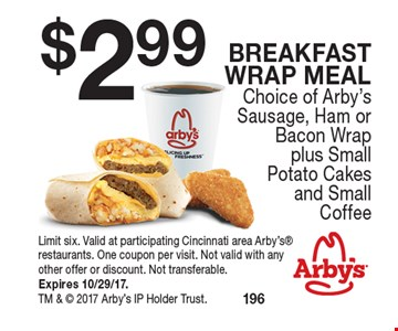 $2.99 Breakfast Wrap meal Choice of Arby's Sausage, Ham or Bacon Wrap plus Small Potato Cakes and Small Coffee. Limit six. Valid at participating Cincinnati area Arby's restaurants. One coupon per visit. Not valid with any other offer or discount. Not transferable. Expires 10/29/17. TM &  2017 Arby's IP Holder Trust.