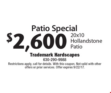 Patio Special $2,600 20x10 Hollandstone Patio. Restrictions apply, call for details. With this coupon. Not valid with other offers or prior services. Offer expires 9/22/17.