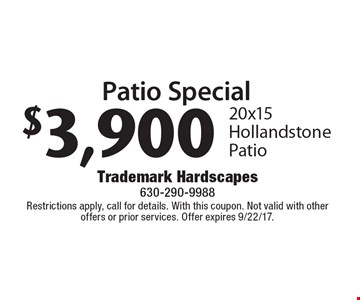 Patio Special. $3,900 20 x 15 Hollandstone Patio. Restrictions apply, call for details. With this coupon. Not valid with other offers or prior services. Offer expires 9/22/17.