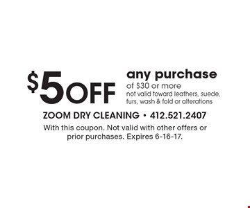 $5 Off any purchase of $30 or more. not valid toward leathers, suede, furs, wash & fold or alterations. With this coupon. Not valid with other offers or prior purchases. Expires 6-16-17.