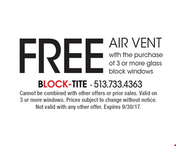Free air vent with the purchase of 3 or more glass block windows. Cannot be combined with other offers or prior sales. Valid on 3 or more windows. Prices subject to change without notice. Not valid with any other offer. Expires 9/30/17.