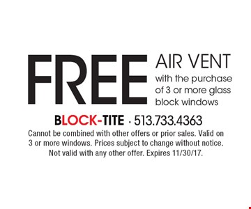 FREE air vent with the purchase of 3 or more glass block windows. Cannot be combined with other offers or prior sales. Valid on 3 or more windows. Prices subject to change without notice. Not valid with any other offer. Expires 11/30/17.