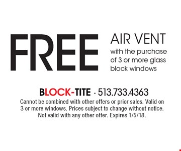 FREE air vent with the purchase of 3 or more glass block windows. Cannot be combined with other offers or prior sales. Valid on 3 or more windows. Prices subject to change without notice. Not valid with any other offer. Expires 1/5/18.