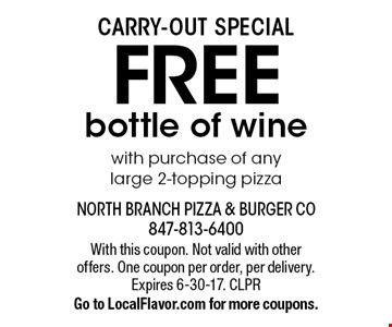 Carry-out special Free bottle of wine with purchase of any large 2-topping pizza. With this coupon. Not valid with other offers. One coupon per order, per delivery. Expires 6-30-17. CLPR Go to LocalFlavor.com for more coupons.