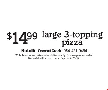 $14.99 large 3-topping pizza. With this coupon. take-out or delivery only. One coupon per order.Not valid with other offers. Expires 7-28-17.