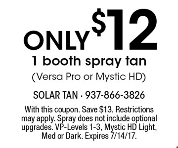 Only $12 1 booth spray tan (Versa Pro or Mystic HD). With this coupon. Save $13. Restrictions may apply. Spray does not include optional upgrades. VP-Levels 1-3, Mystic HD Light, Med or Dark. Expires 7/14/17.