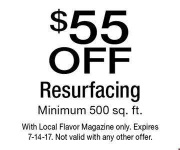 $55 off Resurfacing Minimum 500 sq. ft. With Local Flavor Magazine only. Expires 7-14-17. Not valid with any other offer.