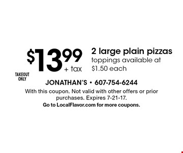 $13.99 + tax 2 large plain pizzas. Toppings available at $1.50 each. TAKEOUT ONLY. With this coupon. Not valid with other offers or prior purchases. Expires 7-21-17. Go to LocalFlavor.com for more coupons.