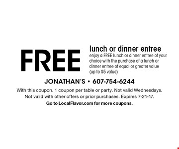 Free lunch or dinner entree. Enjoy a FREE lunch or dinner entree of your choice with the purchase of a lunch or dinner entree of equal or greater value (up to $5 value). With this coupon. 1 coupon per table or party. Not valid Wednesdays. Not valid with other offers or prior purchases. Expires 7-21-17. Go to LocalFlavor.com for more coupons.