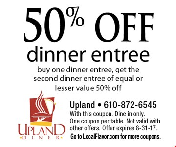 50% off dinner entree. Buy one dinner entree, get the second dinner entree of equal or lesser value 50% off. With this coupon. Dine in only. One coupon per table. Not valid with other offers. Offer expires 8-31-17. Go to LocalFlavor.com for more coupons.