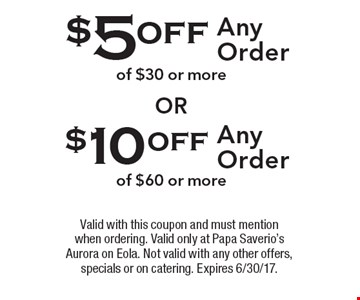 $5 off any order of $30 or more OR $10 off any order of $60 or more. Valid with this coupon and must mention when ordering. Valid only at Papa Saverio's Aurora on Eola. Not valid with any other offers, specials or on catering. Expires 6/30/17.