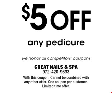 $5 off any pedicure. We honor all competitors' coupons. With this coupon. Cannot be combined with any other offer. One coupon per customer. Limited time offer.