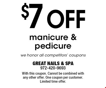 $7 off manicure & pedicure. We honor all competitors' coupons. With this coupon. Cannot be combined with any other offer. One coupon per customer. Limited time offer.GREAT NAILS & SPA972-420-9693