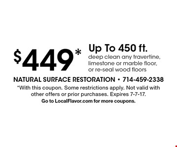 $449* Up To 450 ft. deep clean any travertine, limestone or marble floor, or re-seal wood floors. *With this coupon. Some restrictions apply. Not valid with other offers or prior purchases. Expires 7-7-17. Go to LocalFlavor.com for more coupons.