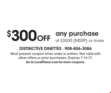 $300 Off any purchase of $3000 (MSRP) or more. Must present coupon when order is written. Not valid with other offers or prior purchases. Expires 7-14-17. Go to LocalFlavor.com for more coupons.