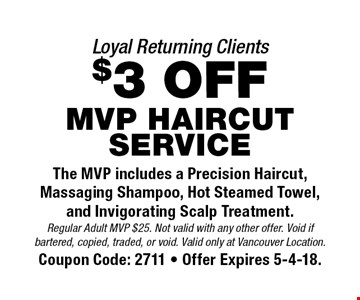 Loyal Returning Clients $3 off MVP HAIRCUT SERVICE. The MVP includes a Precision Haircut, Massaging Shampoo, Hot Steamed Towel, and Invigorating Scalp Treatment. Regular Adult MVP $25. Not valid with any other offer. Void if bartered, copied, traded, or void. Valid only at Vancouver Location. Coupon Code: 2711 - Offer Expires 5-4-18.