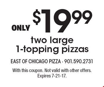 Only $19.99 two large 1-topping pizzas. With this coupon. Not valid with other offers. Expires 7-21-17.