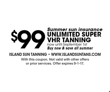 $99 Summer sun insurance. Unlimited super VHR tanning. Now until September 1st. Buy now & save all summer. With this coupon. Not valid with other offers or prior services. Offer expires 9-1-17.