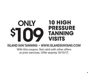 only $109 10 high pressure tanning visits. With this coupon. Not valid with other offers or prior services. Offer expires 10/13/17.