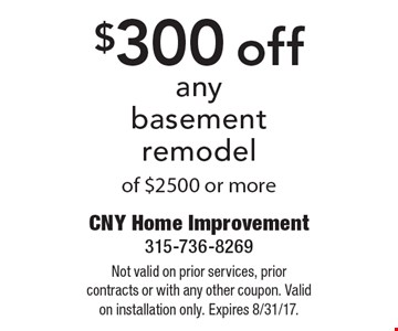 $300 off any basement remodel of $2500 or more. Not valid on prior services, prior contracts or with any other coupon. Valid on installation only. Expires 8/31/17.
