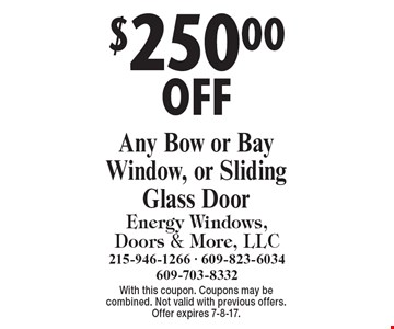 $250.00 OFF Any Bow or Bay Window, or Sliding Glass Door. With this coupon. Coupons may be combined. Not valid with previous offers. Offer expires 7-8-17.