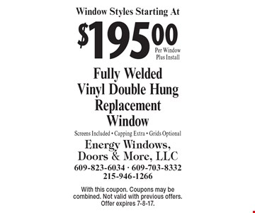 Window Styles Starting At $195.00 Fully Welded Vinyl Double Hung Replacement Window. Screens Included - Capping Extra - Grids Optional. With this coupon. Coupons may be combined. Not valid with previous offers. Offer expires 7-8-17.