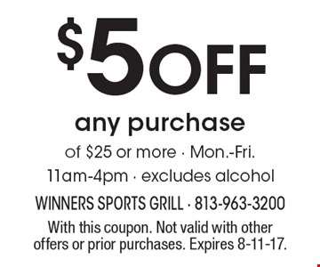 $5 Off any purchase of $25 or more - Mon.-Fri., 11am-4pm - excludes alcohol. With this coupon. Not valid with other offers or prior purchases. Expires 8-11-17.
