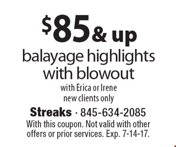 $85 & up balayage highlights with blowout, with Erica or Irene. New clients only. With this coupon. Not valid with other offers or prior services. Exp. 7-14-17.