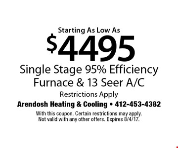 Starting As Low As $4495 Single Stage 95% Efficiency Furnace & 13 Seer A/C Restrictions Apply. With this coupon. Certain restrictions may apply. Not valid with any other offers. Expires 8/4/17.