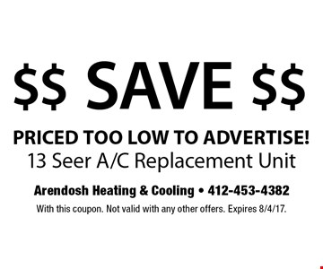 $$ SAVE $$ PRICED TOO LOW TO ADVERTISE! 13 Seer A/C Replacement Unit. With this coupon. Not valid with any other offers. Expires 8/4/17.