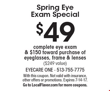 Spring Eye Exam Special! $49 complete eye exam & $150 toward purchase of eyeglasses, frame & lenses ($249 value). With this coupon. Not valid with insurance, other offers or promotions. Expires 7-14-17. Go to LocalFlavor.com for more coupons.
