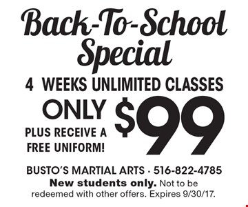 Back-To-School Special. ONLY $99 4 weeks unlimited classes, plus receive a free uniform! New students only. Not to be redeemed with other offers. Expires 9/30/17.