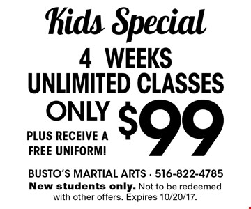 Kids Special. Only $99 4 weeks unlimited classes plus receive a free uniform! New students only. Not to be redeemed with other offers. Expires 10/20/17.