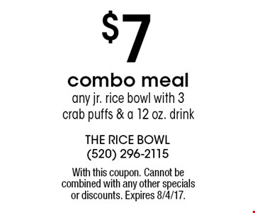 $7 combo meal any jr. rice bowl with 3 crab puffs & a 12 oz. drink. With this coupon. Cannot be combined with any other specials or discounts. Expires 8/4/17.