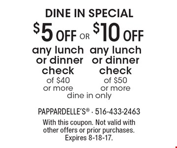 DINE IN SPECIAL $10 Off any lunch or dinner check of $50 or more. dine in only. $5 Off any lunch or dinner check of $40 or more. dine in only. With this coupon. Not valid with other offers or prior purchases. Expires 8-18-17.