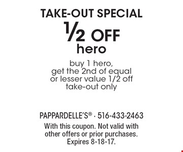TAKE-OUT SPECIAL 1/2 Off hero buy 1 hero, get the 2nd of equal or lesser value 1/2 off take-out only. With this coupon. Not valid with other offers or prior purchases. Expires 8-18-17.