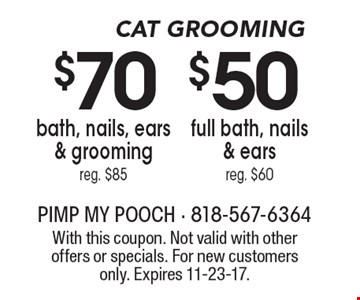 Cat Grooming. $50 full bath, nails & ears. Reg. $60. $70 bath, nails, ears & grooming. Reg. $85. With this coupon. Not valid with other offers or specials. For new customers only. Expires 11-23-17.