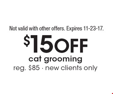 $15 Off cat grooming. reg. $85 - new clients only. Not valid with other offers. Expires 11-23-17.