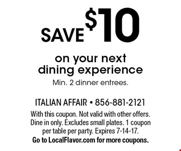 SAVE $10 on your next dining experience Min. 2 dinner entrees.. With this coupon. Not valid with other offers. Dine in only. Excludes small plates. 1 coupon per table per party. Expires 7-14-17. Go to LocalFlavor.com for more coupons.