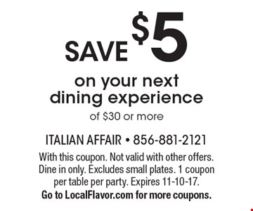 SAVE $5 on your next dining experience of $30 or more. With this coupon. Not valid with other offers. Dine in only. Excludes small plates. 1 coupon per table per party. Expires 11-10-17. Go to LocalFlavor.com for more coupons.