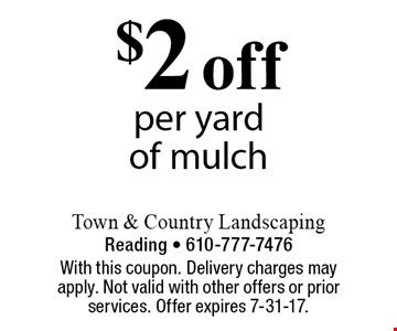 $2 off per yard of mulch. With this coupon. Delivery charges may apply. Not valid with other offers or prior services. Offer expires 7-31-17.