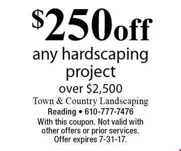 $250 off any hardscaping project over $2,500. With this coupon. Not valid with other offers or prior services. Offer expires 7-31-17.