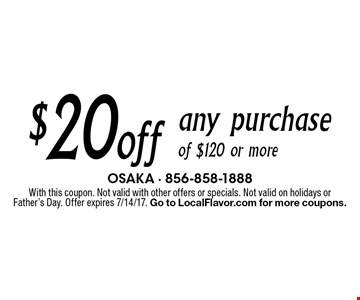 $20 off any purchase of $120 or more. With this coupon. Not valid with other offers or specials. Not valid on holidays or Father's Day. Offer expires 7/14/17. Go to LocalFlavor.com for more coupons.